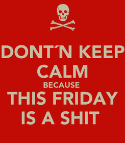 Poster: DONT´N KEEP CALM BECAUSE  THIS FRIDAY IS A SHIT