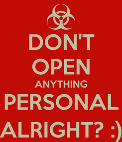 Poster: DON'T OPEN ANYTHING PERSONAL ALRIGHT? :)