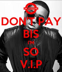 Poster: DON'T PAY BIS I'M SO V.I.P