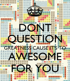 Poster: DONT QUESTION GREATNESS CAUSE IT'S TO AWESOME FOR YOU