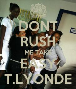 Poster: DONT RUSH ME TAKE EASY T.LYONDE