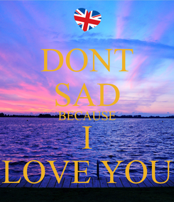 Poster: DONT SAD BECAUSE I LOVE YOU