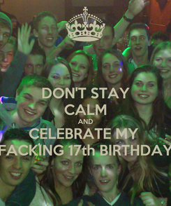 Poster: DON'T STAY CALM AND CELEBRATE MY  FACKING 17th BIRTHDAY