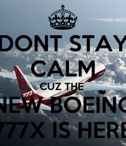 Poster: DONT STAY CALM CUZ THE  NEW BOEING 777X IS HERE
