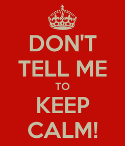 Poster: DON'T TELL ME TO KEEP CALM!