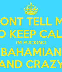 Poster: DONT TELL ME TO KEEP CALM IM FUCKING BAHAMIAN AND CRAZY