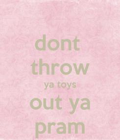 Poster: dont  throw ya toys out ya pram
