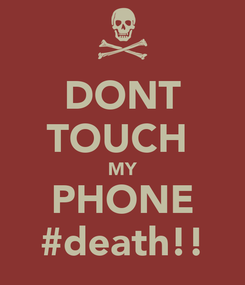 Poster: DONT TOUCH  MY PHONE #death!!