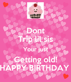 Poster: Dont Trip lil sis Your just Getting old! HAPPY BIRTHDAY