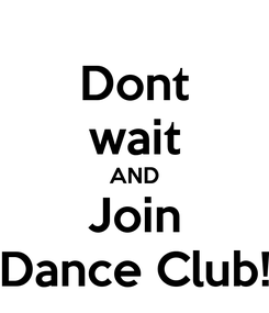 Poster: Dont wait AND Join Dance Club!
