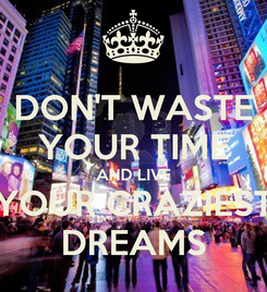 Poster: DON'T WASTE YOUR TIME AND LIVE YOUR CRAZIEST DREAMS