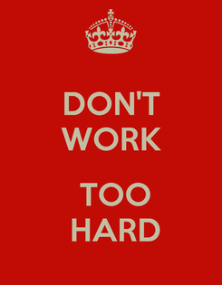 Poster: DON'T WORK   TOO  HARD