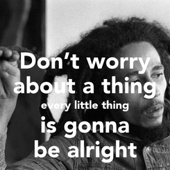 Poster: Don't worry about a thing every little thing is gonna be alright