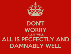 Poster: DON'T WORRY ALL IS WELL ALL IS PECFECTLY AND DAMNABLY WELL