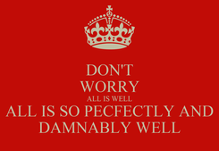 Poster: DON'T WORRY ALL IS WELL ALL IS SO PECFECTLY AND DAMNABLY WELL