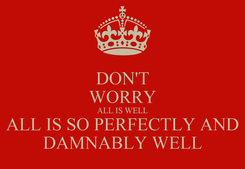 Poster: DON'T WORRY ALL IS WELL ALL IS SO PERFECTLY AND DAMNABLY WELL