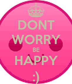 Poster: DONT WORRY BE HAPPY :)