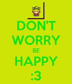 Poster: DON'T WORRY BE HAPPY :3