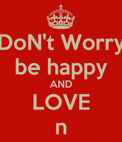 Poster: DoN't Worry be happy AND LOVE n