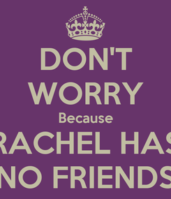 Poster: DON'T WORRY Because RACHEL HAS NO FRIENDS