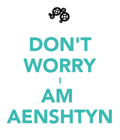 Poster: DON'T WORRY I AM  AENSHTYN