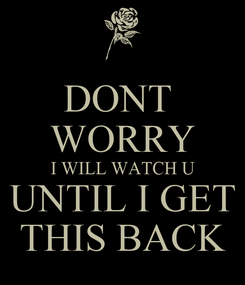 Poster: DONT  WORRY I WILL WATCH U UNTIL I GET THIS BACK