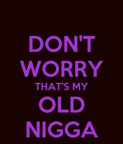 Poster: DON'T WORRY THAT'S MY OLD NIGGA