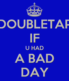 Poster: DOUBLETAP IF U HAD A BAD DAY
