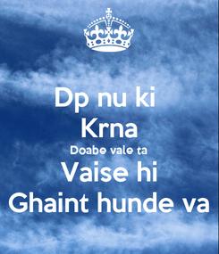 Poster: Dp nu ki  Krna Doabe vale ta Vaise hi Ghaint hunde va