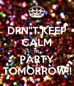 """Poster: DPN""""T KEEP CALM its PARTY TOMORROW!!"""