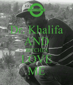 Poster: Dr. Khalifa AND BITCHES LOVE ME
