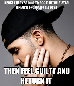 Poster: DRAKE THE TYPA bruh TO ACCIDENTALLY STEAL A PENCIL FROM A HOTEL DESK THEN FEEL GUILTY AND RETURN IT