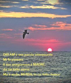 Poster: DREAM è una parola interessante. Mi fa pensare. Il suo anagramma è MADRE,  da cui tutto nasce. Ma è anche MERDA, in cui tutto finisce.  (Tracolla Rum)