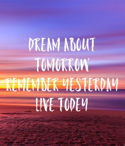 Poster: DREAM ABOUT TOMORROW REMEMBER YESTERDAY LIVE TODEY