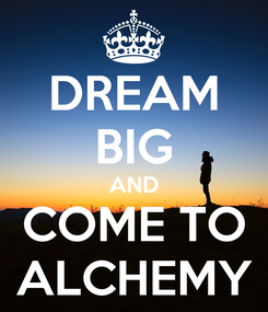 Poster: DREAM BIG AND COME TO ALCHEMY