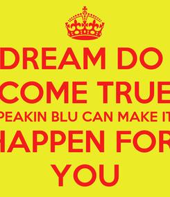 Poster: DREAM DO  COME TRUE PEAKIN BLU CAN MAKE IT HAPPEN FOR  YOU