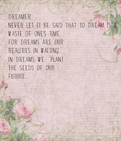 Poster: DREAMER -  Never let it be said that to dream is a  waste of one's time.  For dreams are our realities in waiting. In dreams, we  plant the seeds of our  future...