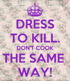 Poster: DRESS TO KILL. DON'T COOK THE SAME  WAY!