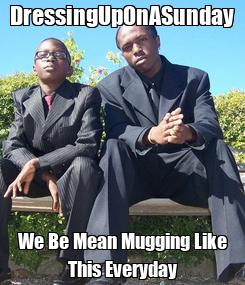 Poster: DressingUpOnASunday We Be Mean Mugging Like This Everyday