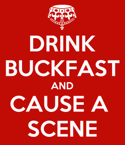 Poster: DRINK BUCKFAST AND CAUSE A  SCENE