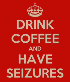 Poster: DRINK COFFEE AND HAVE SEIZURES