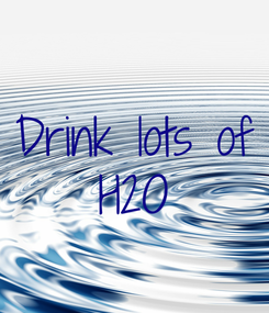 Poster: Drink lots of H2O