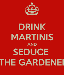 Poster: DRINK MARTINIS AND SEDUCE   THE GARDENER