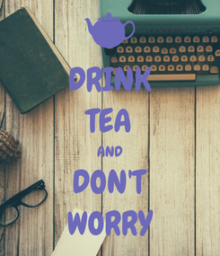 Poster: DRINK TEA AND DON'T WORRY
