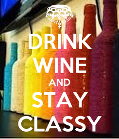 Poster: DRINK WINE AND STAY CLASSY