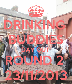 Poster: DRINKING  BUDDIES DAY OUT  ROUND 2  23/11/2013