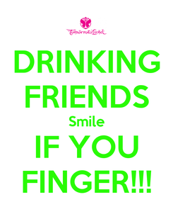 Poster: DRINKING FRIENDS Smile IF YOU FINGER!!!