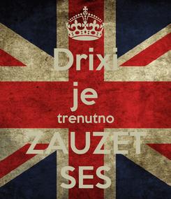 Poster: Drixi je trenutno ZAUZET SES