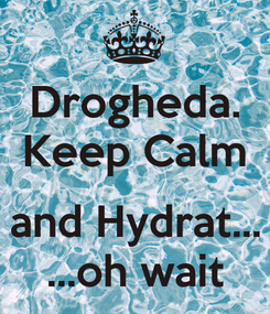 Poster: Drogheda. Keep Calm  and Hydrat... ...oh wait