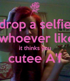 Poster:  drop a selfie   whoever like it thinks you cutee A'f